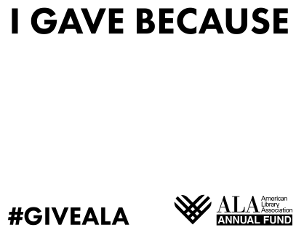 Printable prop for social media: I Gave Because [fill in the blank], #GiveALA, ALA Annual Fund