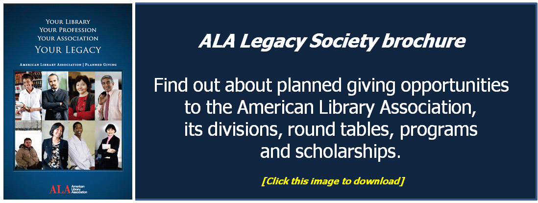 Your Library, Your Profession, Your Association, Your Legacy.  Download the ALA Legacy Society brochure by clicking on this image.