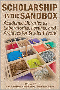 Scholarship in the Sandbox: Academic Libraries as Laboratories, Forums, and Archives for Student Work