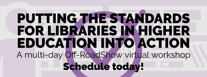 Putting the Standards for Libraries in Higher Education into Action: A multi-day Off-RoadShow virtual workshop. Schedule today!