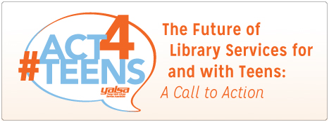 #ACT4Teens The Future of Library Services for and with Teens, a call to action