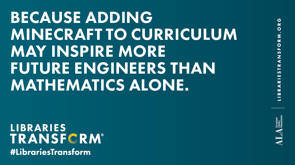 Social media graphic: Because adding Minecraft to curriculum may inspire more future engineers than mathmatics alone. Libraries Transform.