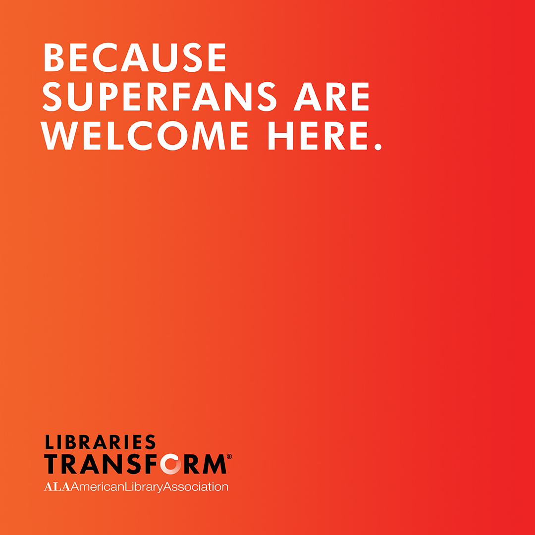 BECAUSE SUPERFANS ARE WELCOME HERE.. Libraries Transform
