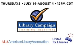 Library Campaign Training Institute, Thursdays, July 14- August 4, 12 pm CT, featuring Libby Post of Communication Services. Sponsored by ALA Office for Library Advocacy, Chapter Relations Office, United for LIbraries