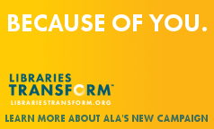 Because of you, Libraries Transform. Learn more about ALA's new public awareness campaign, librariestransform.org