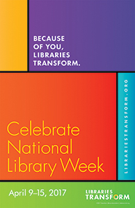 Because of you, Libraries Transform. Celebrate National Library Week, April 9-15, 2017