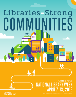 Libraries = Strong Communities, Celebrate National Library Week, April 7-13, 2019.