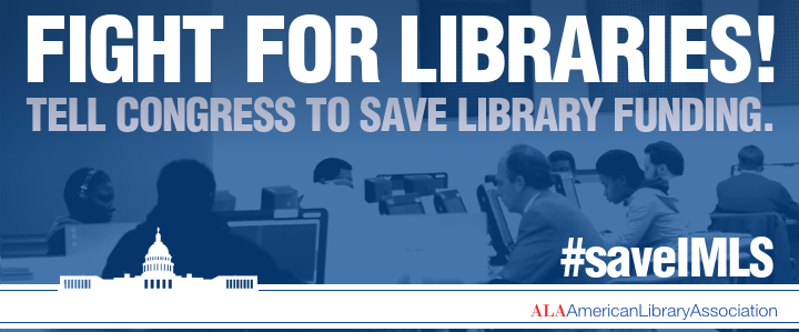 Fight for libraries! Tell Congress to save library funding. #saveIMLS American Library Association
