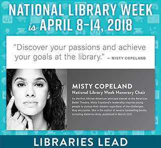National Library Week is April 8-14, 2018, Discover your passions and achieve your goals at the library, Misty Copeland, Honorary Chair