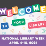 Welcome to your library. National Library Week, April 4-10, 2021
