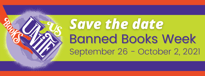 Save the date. Banned Books Week. September 26 - October 2, 2021. Books Unite Us.