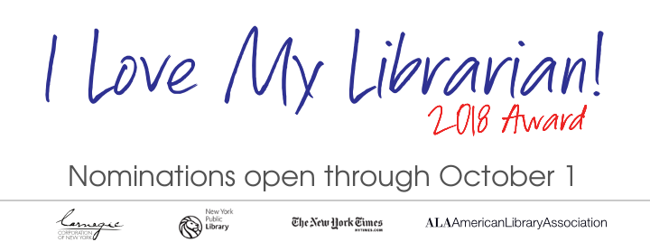 Nominations open through October 1, 2108 I Love My Librarian Award, Carnegie Corporation of New York, New York Times, New York Public Library, American Library Association