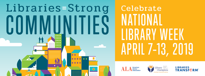 Libraries = Strong Communities, Celebrate National Library Week, April 7-13, 2019