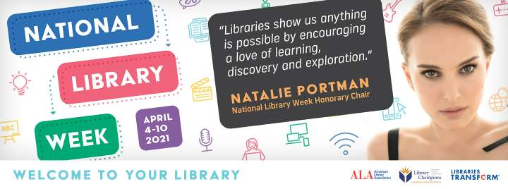 National Library Week, April 4-10, 2021. Libraries show us anything is possible by encouraging a love of learning, discovery, and exploration, - Natalie Portman, National Library Week Honorary Chair