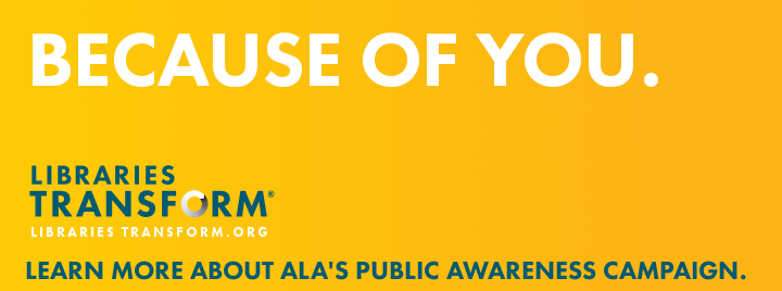 Because of you. Libraries Transform. Learn more about ALA's new public awareness campaign