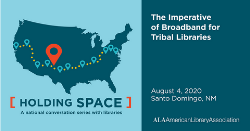 ALA Holding Space, a national conversation with libraries. August 4: THe Imperative of Broadband for Tribal Libraries,, Santo Domingo, NM