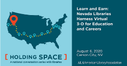 ALA Holding Space, a national conversation with libraries. August 6: Learn and Earn: Nevada Libraries Harness Virtual 3-D for Education and Careers, Carson City, NV