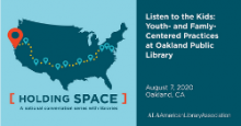 Listen to the Kids: Youth- and Family-Centered Practices at Oakland Public Library August 7, 2020 Oakland, CA, Holding Space: A national conversation with libraries