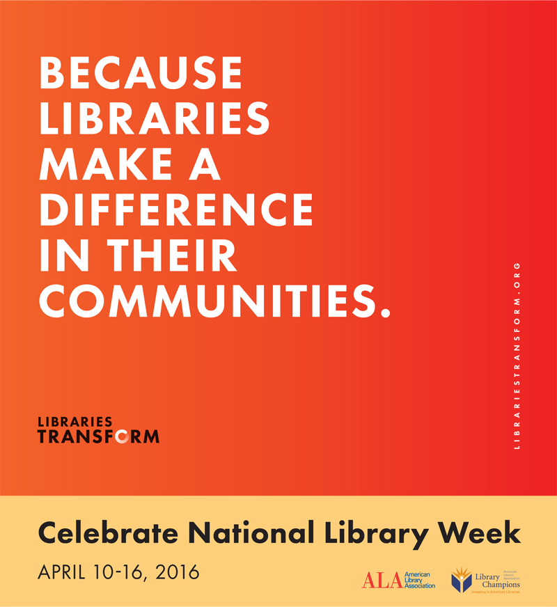 Because Libraries MAke a Difference In Their Communities, Celebrate National Library Week, April 10-16, 2016, Libraries Transform