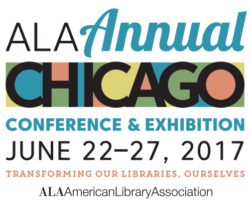 ALA Annual Conference & Exhibition Chicago June 22 - 27, 2017 Transforming Our Libraries, Ourselves