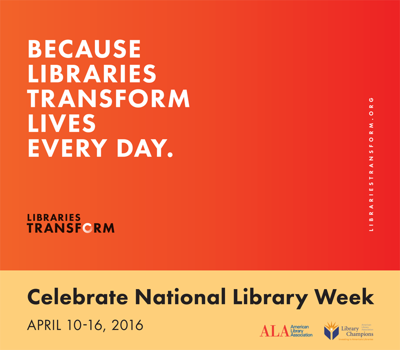 Because Libraries Transform Lives Every Day, Celebrate National Library Week, April 10-16, 2016, Libraries Transform