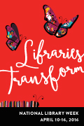 Celebrate National Library Week, April 10-16, 2016, Libraries Transform