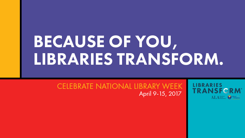 Because  of you, Libraries Transform. Celebrate National Library Week, April 9-15, 2016
