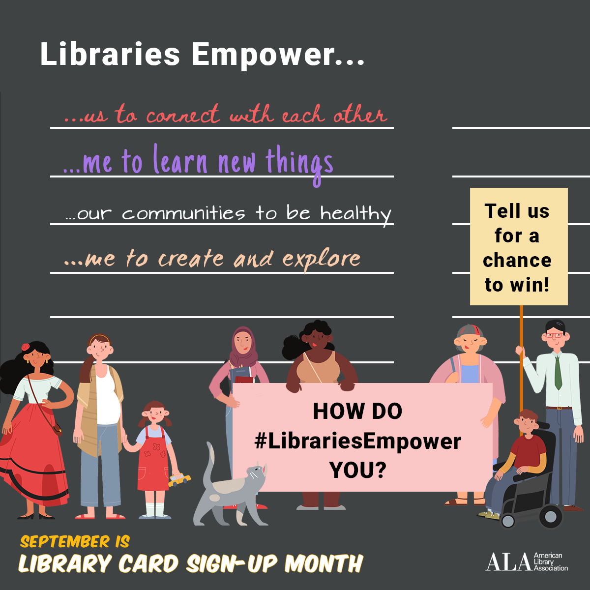 Instagram share: Libraries Empower...us to connect with each other. ...me to learn new things. ...our communities to be healthy. ...me to create and explore. Illustration of diverse group holding a banner that reads: How does the #LibraryEmpower you? Tell us for the chance to win!