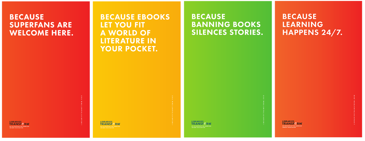 Four Libraries Transform Because statement posters: Because superfans are welcomcause ebooks let you fit a world of literature in your pocket. Because banning books silences stories. Because learning happens 224/7.  e here. Be