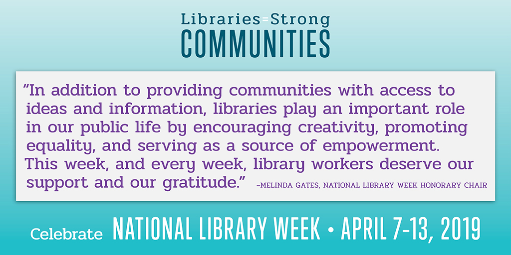 Facebook Share: Celebrate National Library Week, April 7-13, 2019,  In addition to providing communities with access to ideas and information, libraries play an important role in our public life by encouraging creativity, promoting equality, and serving as a source of empowerment. This week, and every week, library workers deserve our support and our gratitude.                          Melinda Gates, Honorary Chair, American Library Association, ALA Library Champions, Libraries Transform, Libraries = Strong Communities,