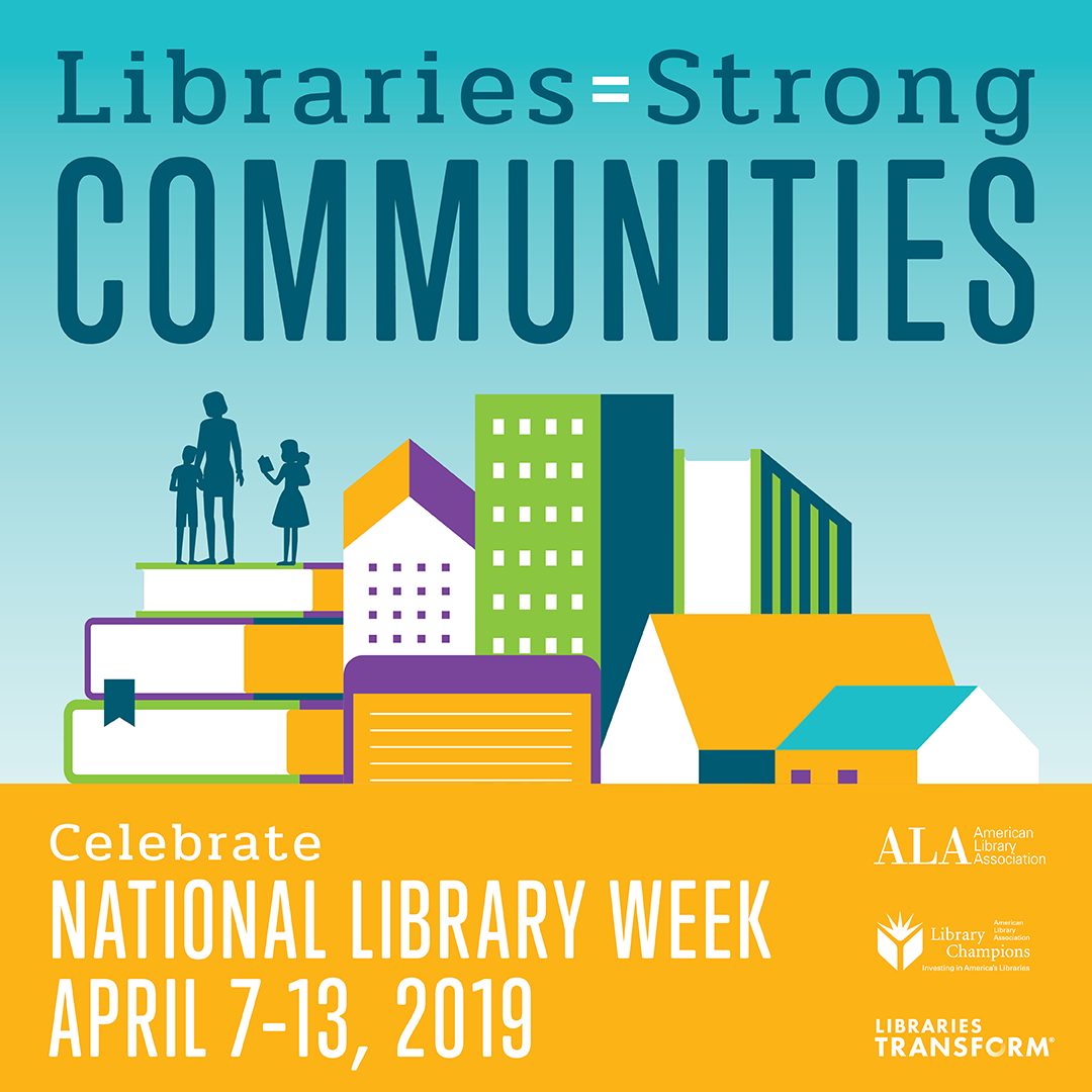 Libraries = Strong Communities, Celebrate National Library Week, April 7-13, 2019, American Library Association, ALA Library Champions, Libraries Transform