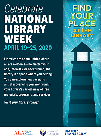 Find your place at the library Celebrate National Library Week APRIL 19–25, 2019 Libraries are communities where all are welcome—no matter your age, interests, or background, the library is a space where you belong. You can explore new passions and discover who you are through your library's varied array of free materials, programs, and services. Visit your library today!