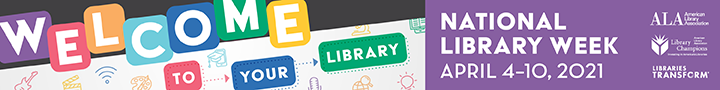 Leaderboard Digital Graphic: Welcomr to your library. NAtional Library Week, April 4-10, 2021,American Library Association, Libraries Transform, ALA Library Champions