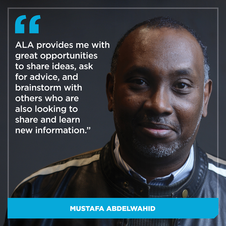ALA provides me with great opportunities to share ideas, ask for advice, and brainstorm with others who are also looking to share and learn new information, Dr. Mustafa Abdelwahid