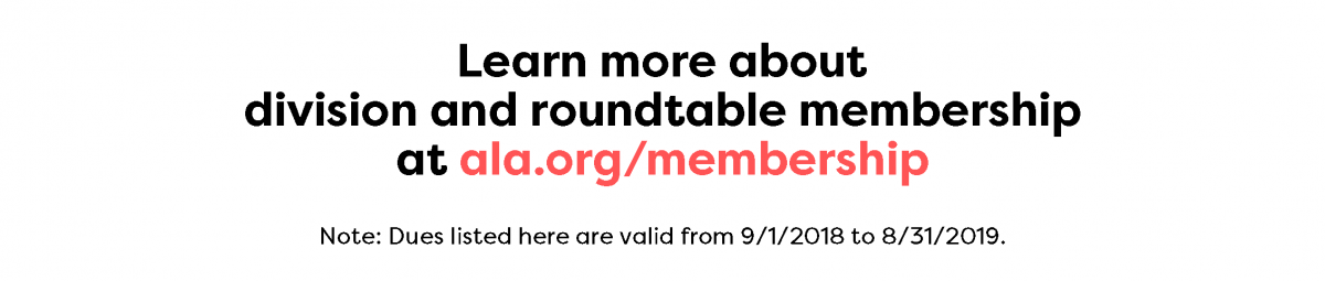 Learn more about division and roundtable memberships at ala.org/membership. Dues listed here are valid from 9/1/2017 to 8/31/2018