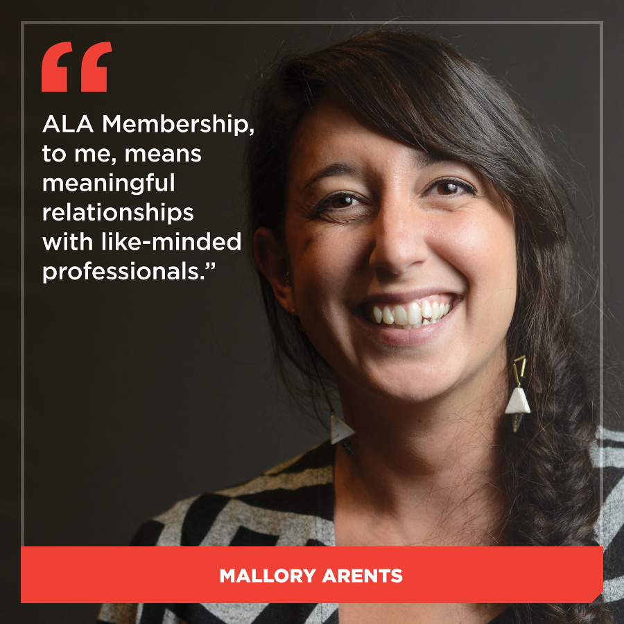 ALA Membership, to me, means meaningful relationships with like-minded professionals. Mallory Arents