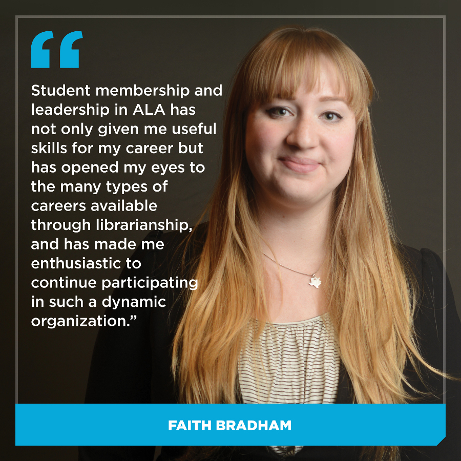 Student membership and leadership in ALA has not only given me useful skills for my career but has opened my eyes to the many types of careers available through librarianship, and has made me enthusiastic to continue participating in such a dynamic organization.Faith Bradham