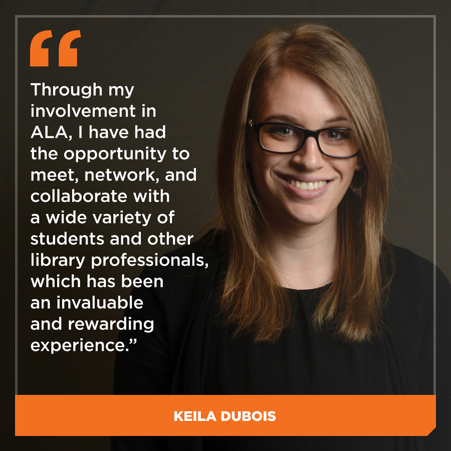 Through my involvement in ALA, I have had the opportunity to meet, network, and collaborate with a wide variety of students, librarians, and other library professionals, which has been an invaluable and rewarding experience,Keila DuBois