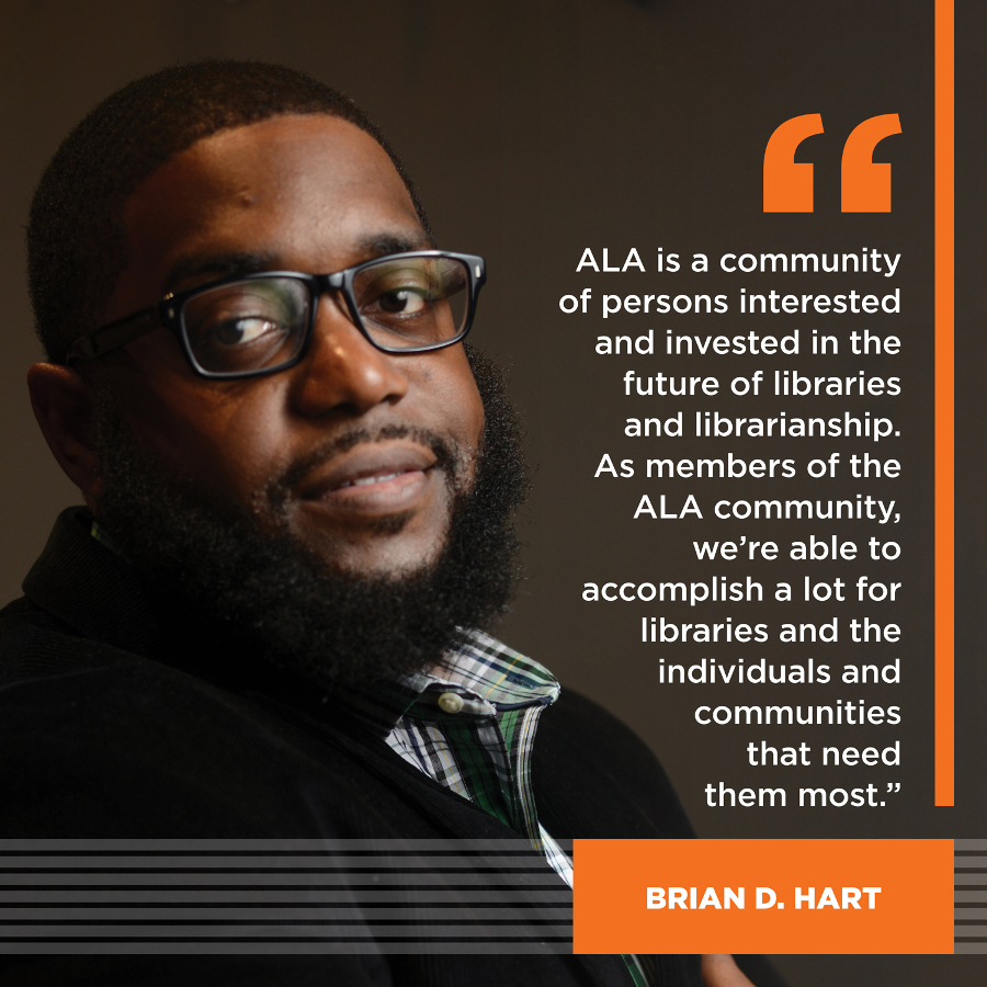 ALA is a community of persons interested and invested in the future of libraries and librarianship.  As members of the ALA community, we're able to accomplish a lot for libraries and the individuals and communities that need them most. Brian D. Hart