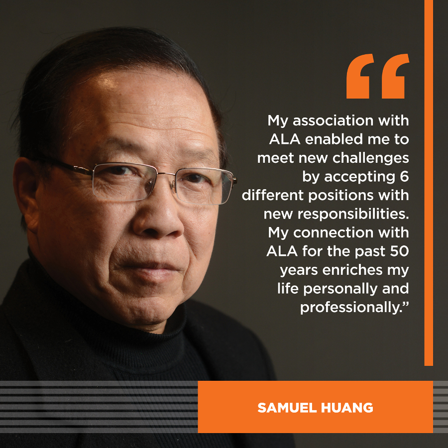 My association with ALA enabled me to meet new challenges by accepting 6 different positions with new responsibilities. My connection with ALA for the past 50 years enriches my life personally and professionally.Sam Huang