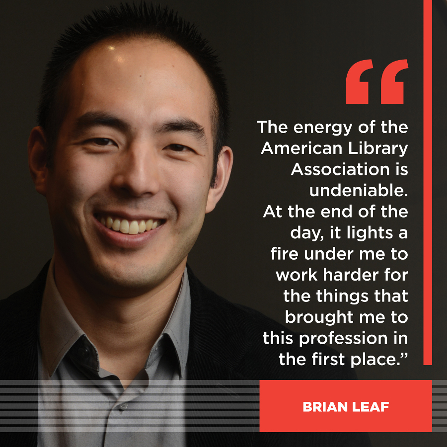 The energy of the American Library Association is undeniable. At the end of the day, it lights a fire under me to work harder for the things that brought me to this profession in the first place. Brian Leaf