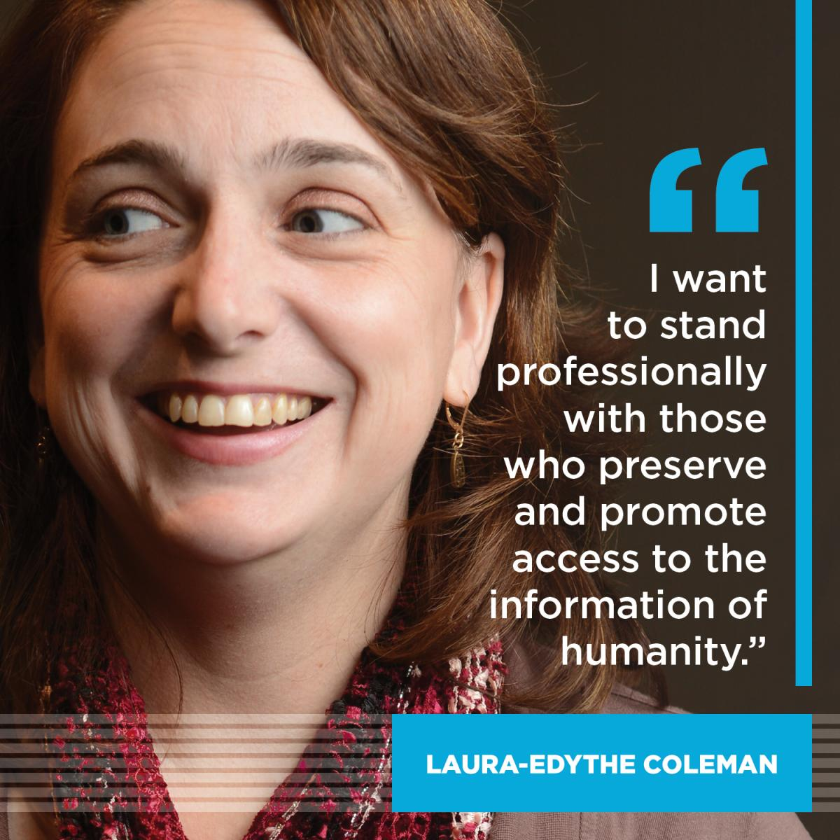 I want to stand professionally with those who preserve and promote access to the information of humanity. -Laura-Edythe Coleman