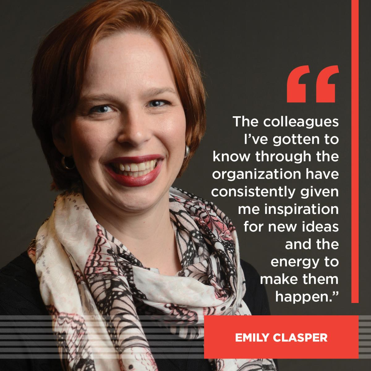 The colleagues I've gotten to know through the organization have consistently given me inspiration for new ideas and the energy to make them happen. - Emily Clasper