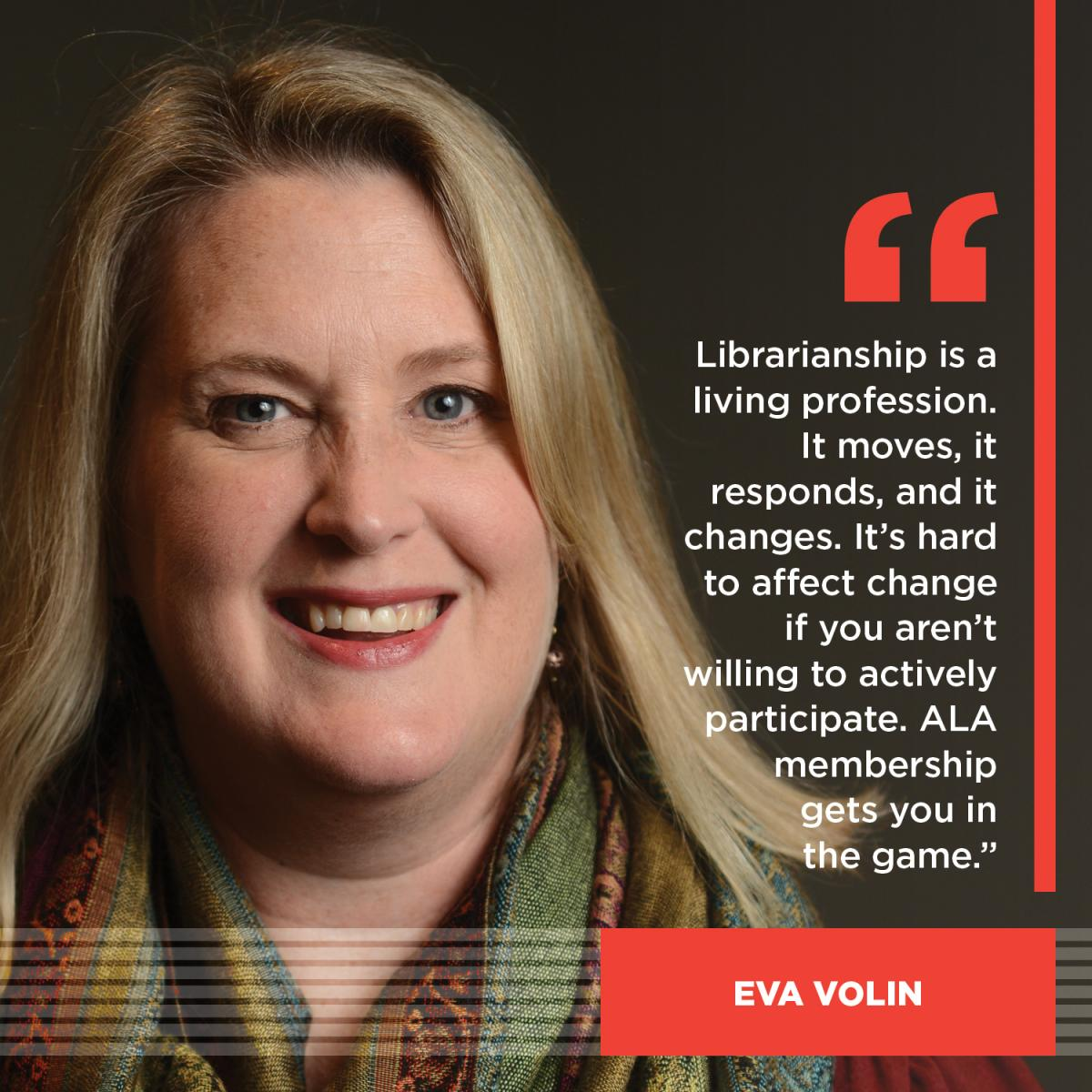 Librarianship is a living profession. It moves, it responds and it changes. It's hard to affect change if you aren't willing to actively participate. ALA gets you in the game. - Eva Volin