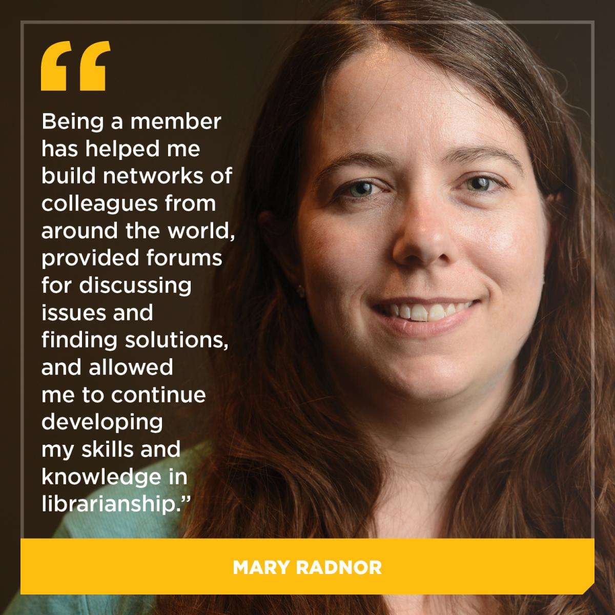 Being a member has helped me build networks of colleagues from around the world, provided forums for discussing issues and finding solutions, and allowed me to continue developing my skills and knowledge in librarianship