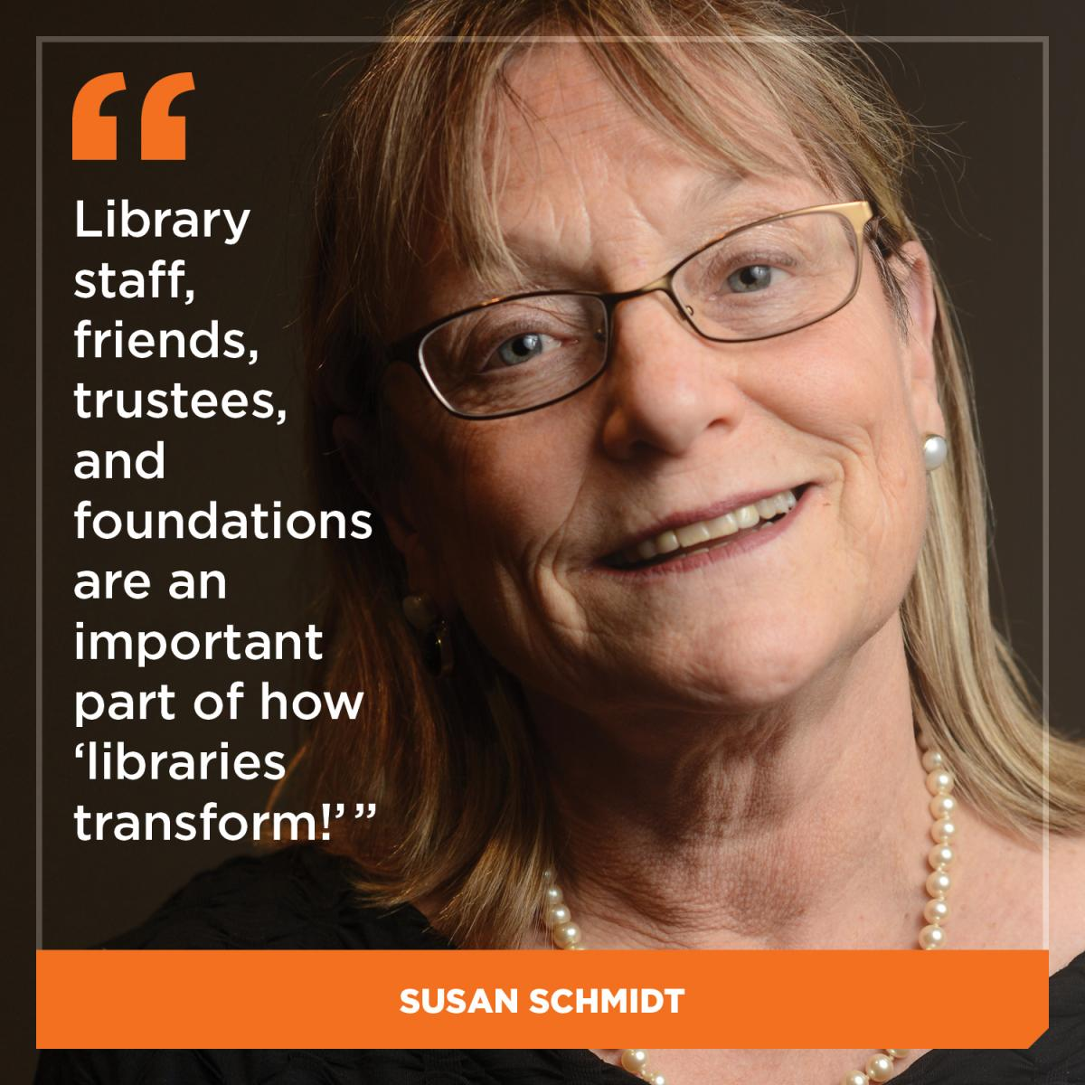 Library staff, friends, trustees, and foundations are an important part of how 'libraries transform!' - Susan Schmidt