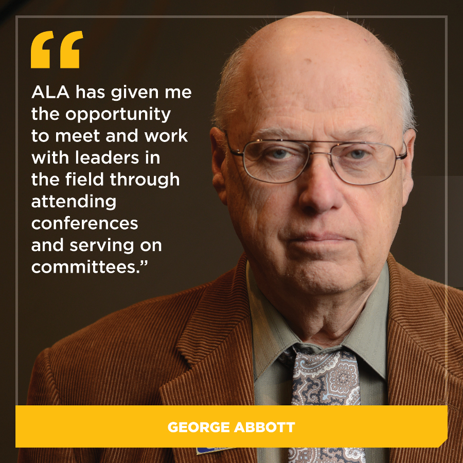ALA has given me the opportunity to meet and work with leaders in the field through attendance at conference programs and service on committees. George Abbott