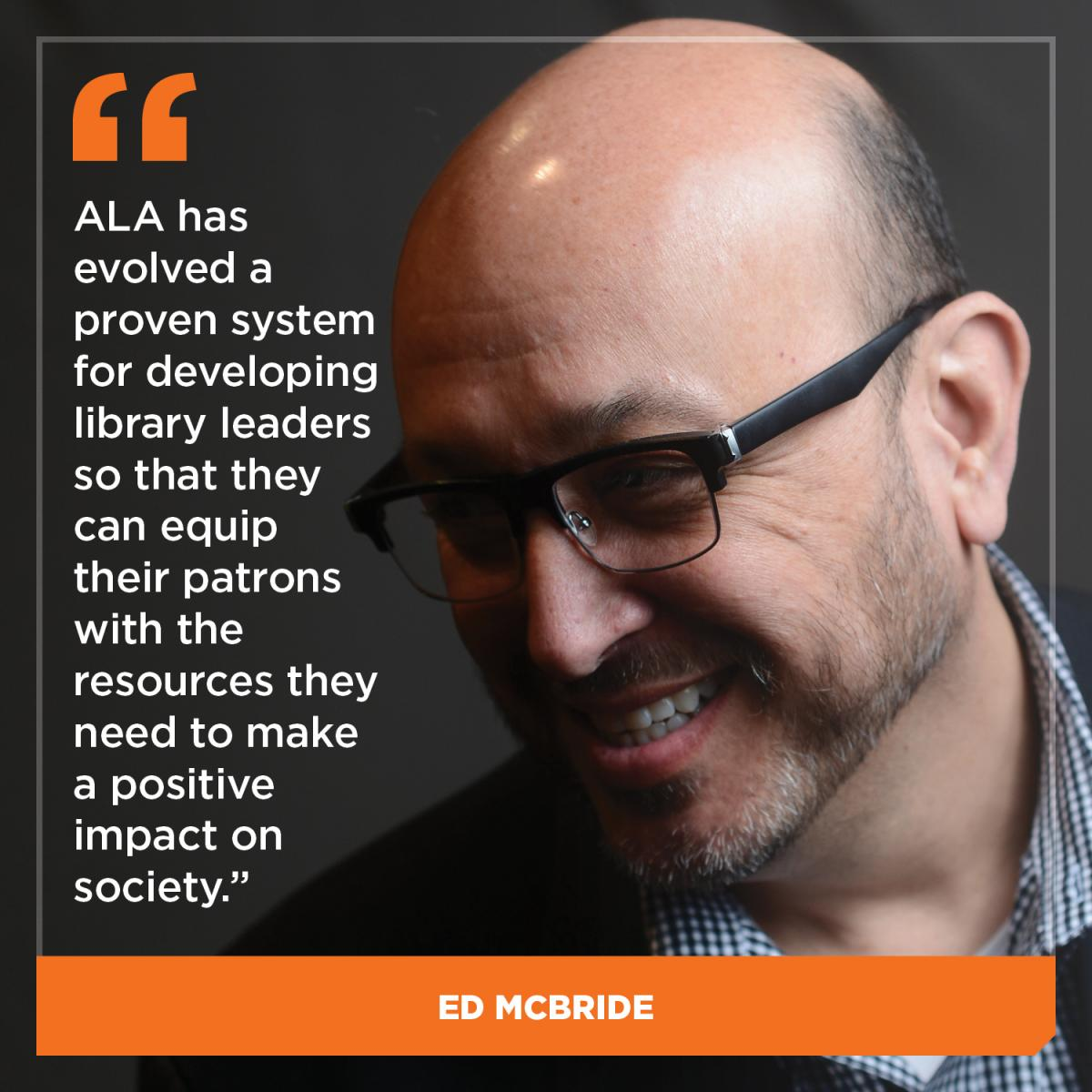 ALA has evolved a proven system for developing library leaders so that they can equip their patrons with the resources they need to make a positive impact on society. - Ed McBride