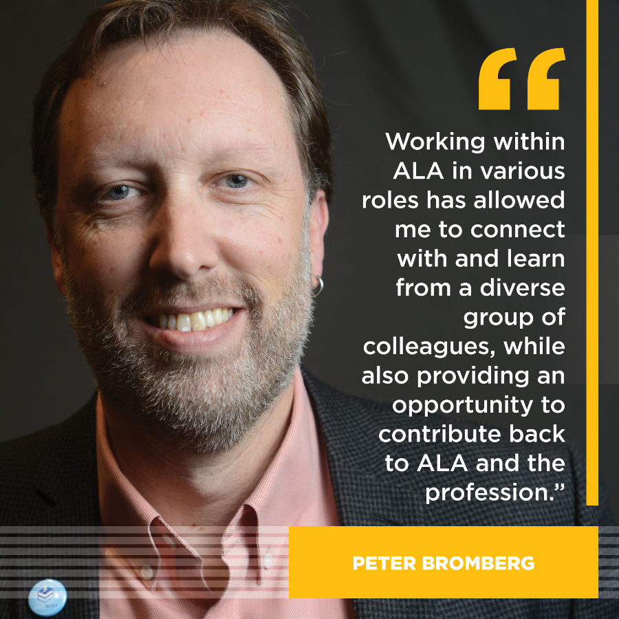 Working within ALA in these various roles has allowed me to connect with and learn from a diverse group of colleagues, while also providing an opportunity to contribute back to ALA and the profession. Peter Bromberg