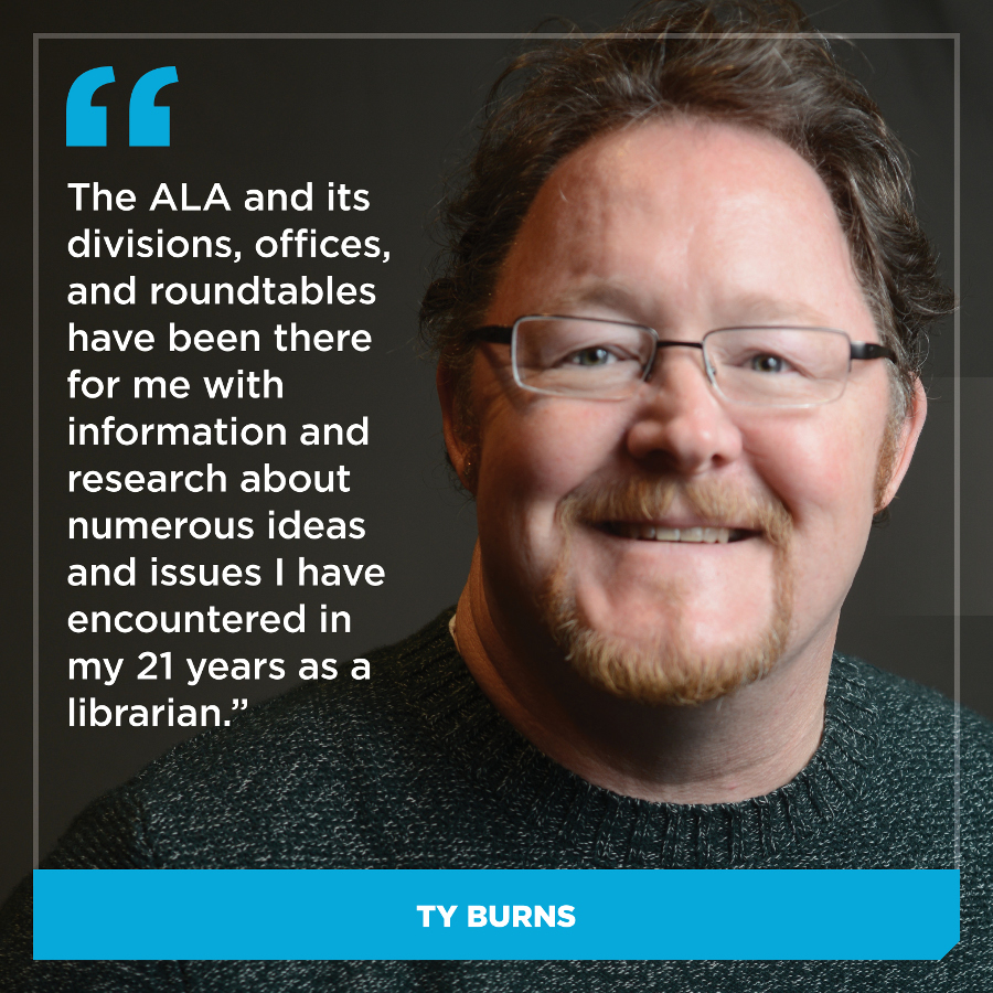 The ALA and its numerous divisions, offices, and roundtables have been there for me with information and research about numerous ideas and issues I have encountered in my 21 years as a librarian. Ty Burns